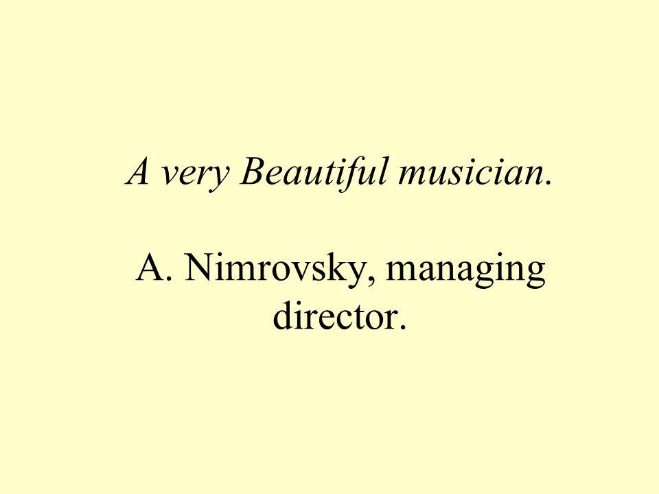 A very Beautiful musician. A. Nimrovsky, managing director.