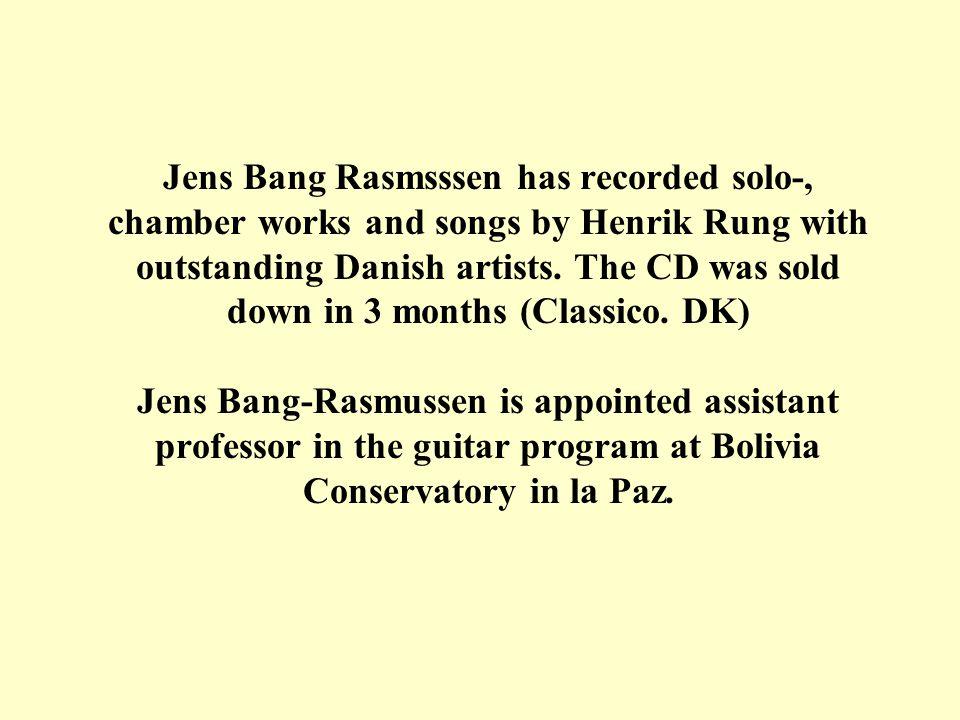 Jens Bang-Rasmussen has previous performed in, Alice Tully Hall, Lincoln Center 1993 The Moscow Conservatory 1995 Festival Intenacional de Guitarre Cuenavaca (Mexico) 1996 Teatro Colon, Buernos Aires 1998 Ibero American Festival 1998 Palacio de la Guitarre, Japan 1998 Guitar in Russia, Voronezh 2000 (A member of the board of Judges) Invited by Dr.