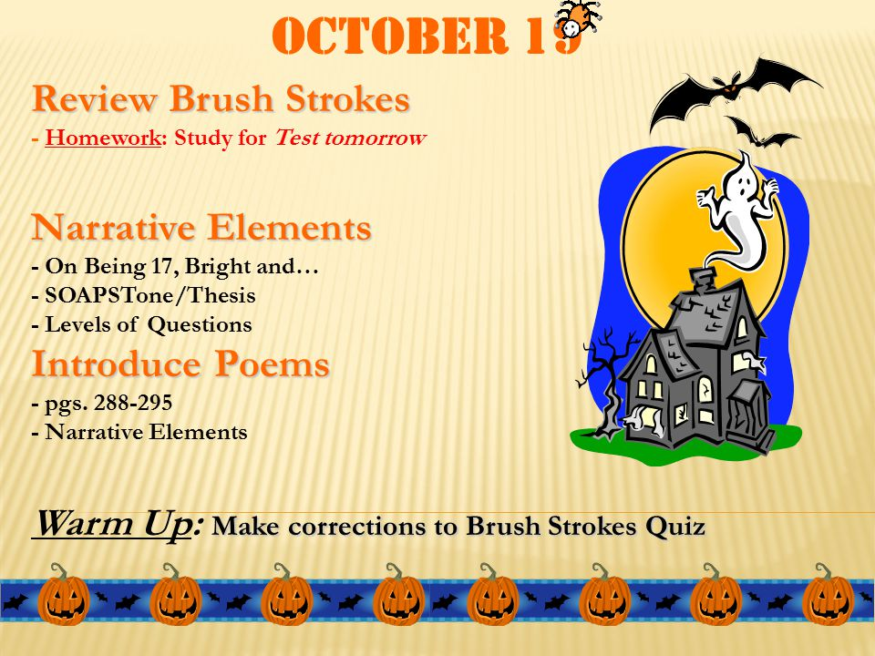 October 19 Review Brush Strokes - Homework: Study for Test tomorrow Narrative Elements - On Being 17, Bright and… - SOAPSTone/Thesis - Levels of Quest