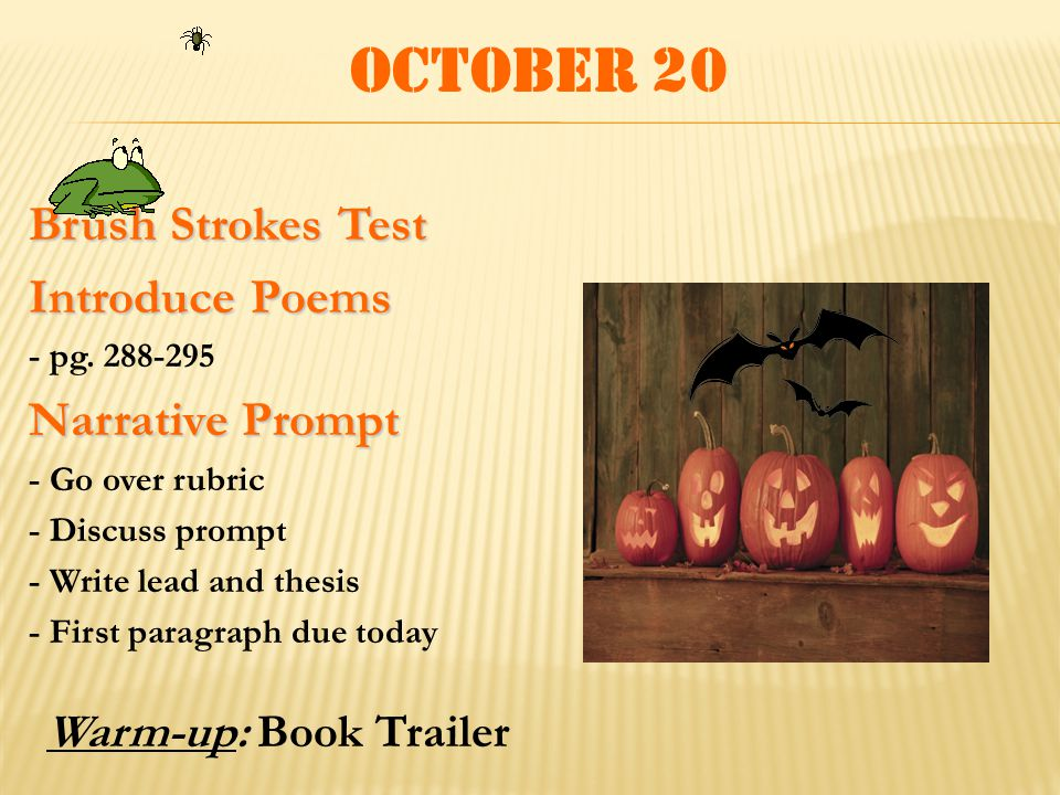 October 20 Brush Strokes Test Introduce Poems - pg. 288-295 Narrative Prompt - Go over rubric - Discuss prompt - Write lead and thesis - First paragra