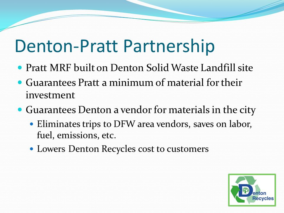 Denton-Pratt Partnership Pratt MRF built on Denton Solid Waste Landfill site Guarantees Pratt a minimum of material for their investment Guarantees Denton a vendor for materials in the city Eliminates trips to DFW area vendors, saves on labor, fuel, emissions, etc.