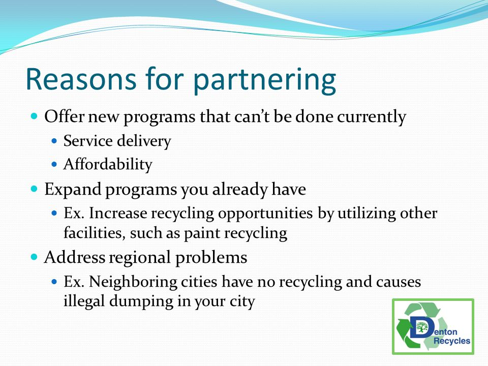 Reasons for partnering Offer new programs that can't be done currently Service delivery Affordability Expand programs you already have Ex.