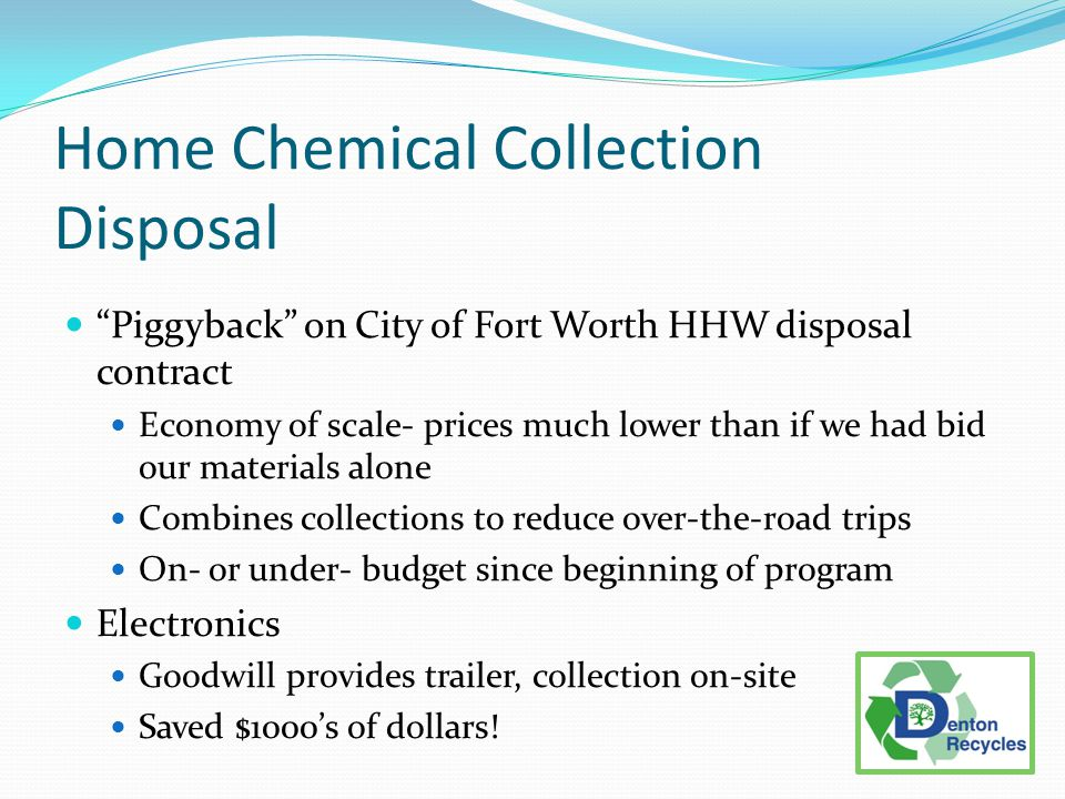 Home Chemical Collection Disposal Piggyback on City of Fort Worth HHW disposal contract Economy of scale- prices much lower than if we had bid our materials alone Combines collections to reduce over-the-road trips On- or under- budget since beginning of program Electronics Goodwill provides trailer, collection on-site Saved $1000's of dollars!
