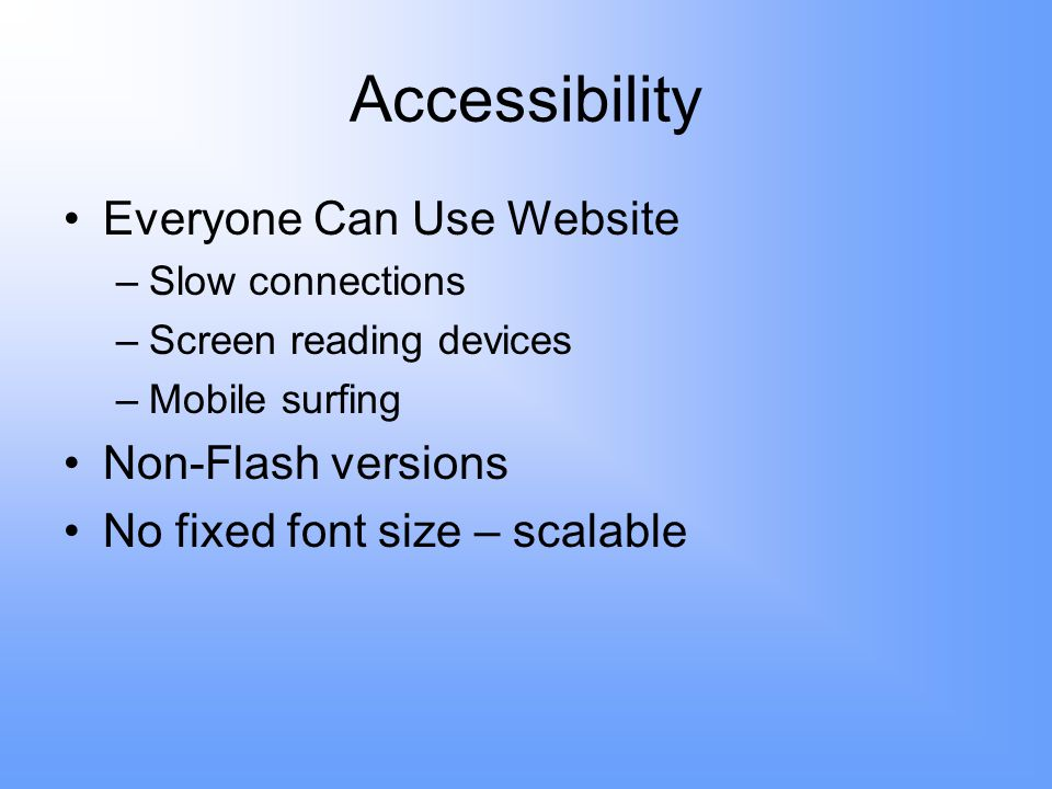 Accessibility Everyone Can Use Website –Slow connections –Screen reading devices –Mobile surfing Non-Flash versions No fixed font size – scalable