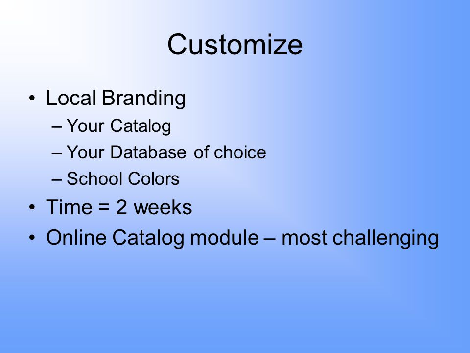 Customize Local Branding –Your Catalog –Your Database of choice –School Colors Time = 2 weeks Online Catalog module – most challenging