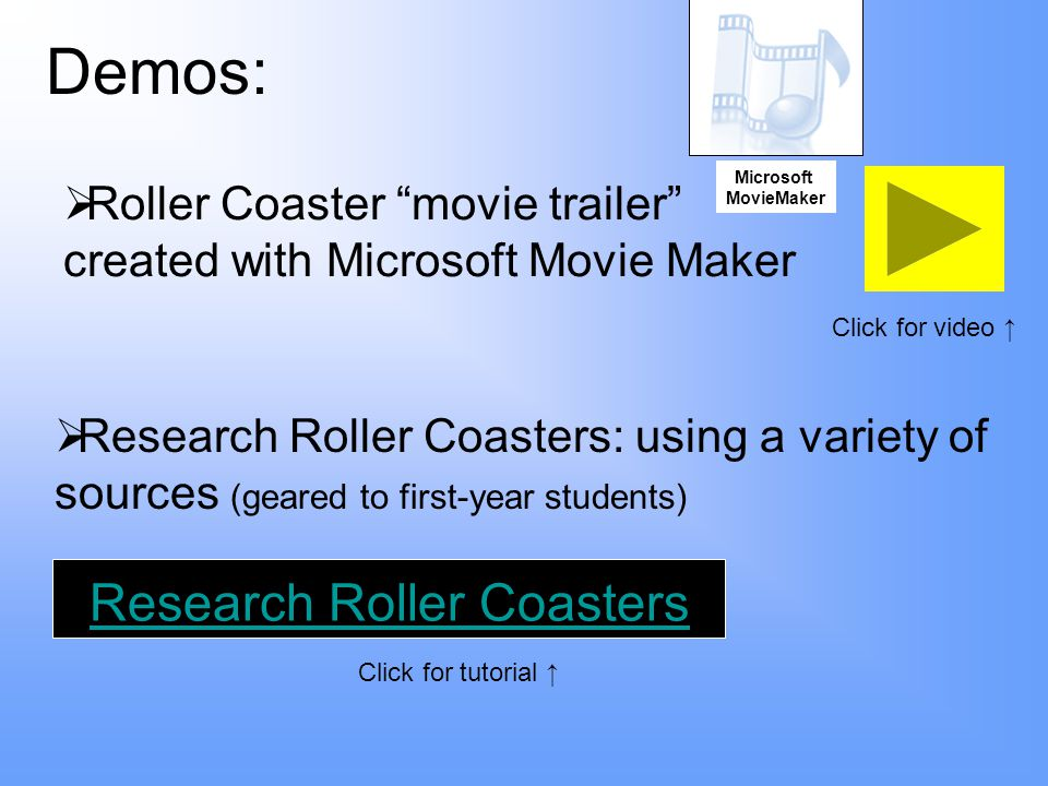 Demos:  Research Roller Coasters: using a variety of sources (geared to first-year students) Research Roller Coasters  Roller Coaster movie trailer created with Microsoft Movie Maker Microsoft MovieMaker Click for video ↑ Click for tutorial ↑
