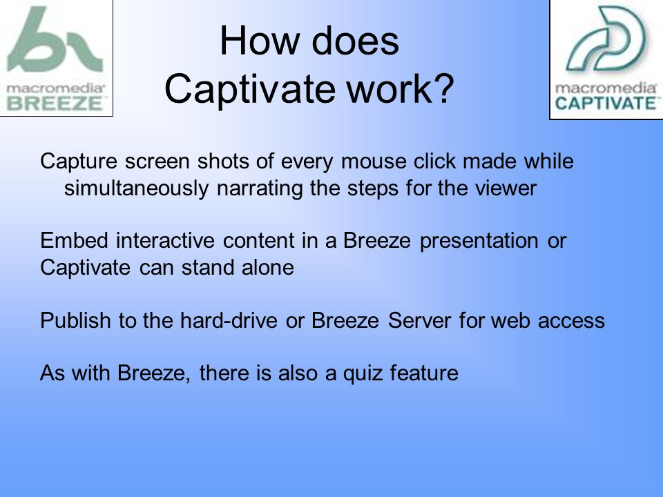 Capture screen shots of every mouse click made while simultaneously narrating the steps for the viewer Embed interactive content in a Breeze presentation or Captivate can stand alone Publish to the hard-drive or Breeze Server for web access As with Breeze, there is also a quiz feature How does Captivate work