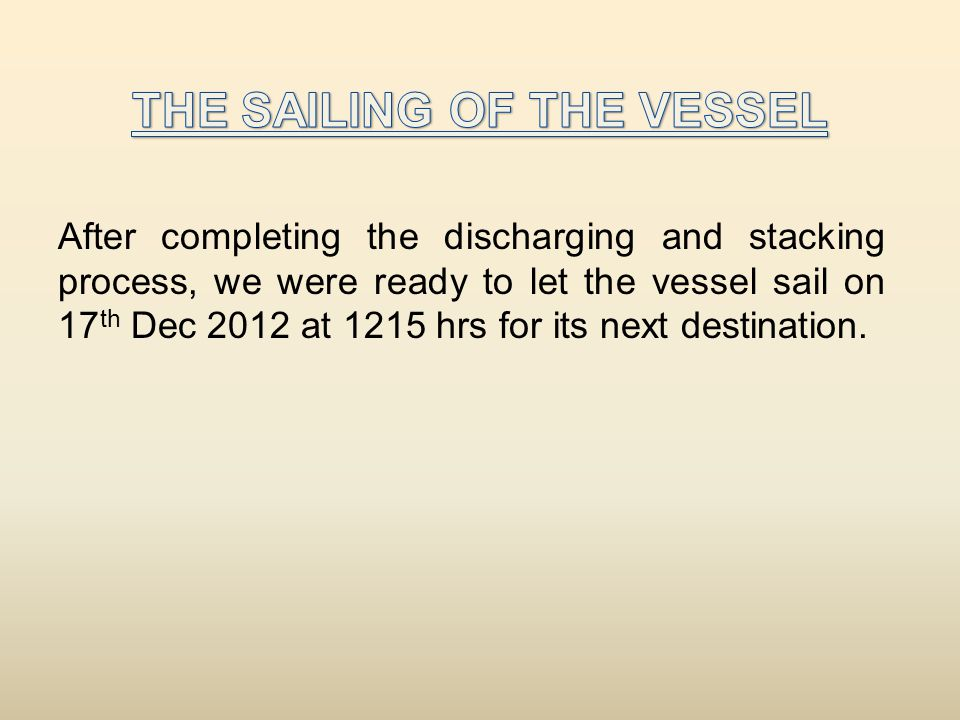 After completing the discharging and stacking process, we were ready to let the vessel sail on 17 th Dec 2012 at 1215 hrs for its next destination.