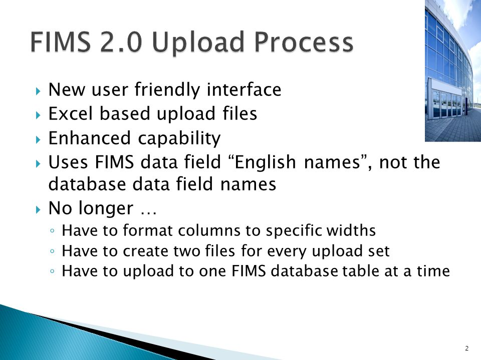  New user friendly interface  Excel based upload files  Enhanced capability  Uses FIMS data field English names , not the database data field names  No longer … ◦ Have to format columns to specific widths ◦ Have to create two files for every upload set ◦ Have to upload to one FIMS database table at a time 2