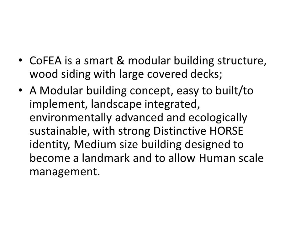 CoFEA is a smart & modular building structure, wood siding with large covered decks; A Modular building concept, easy to built/to implement, landscape integrated, environmentally advanced and ecologically sustainable, with strong Distinctive HORSE identity, Medium size building designed to become a landmark and to allow Human scale management.