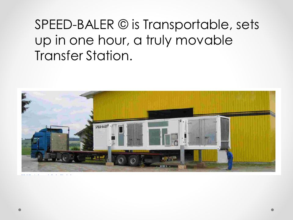 SPEED-BALER © is Transportable, sets up in one hour, a truly movable Transfer Station.