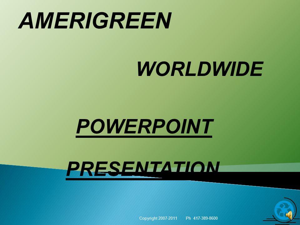 AMERIGREEN WORLDWIDE Copyright 2007-2011 Ph 417-389-8600 1 POWERPOINT PRESENTATION