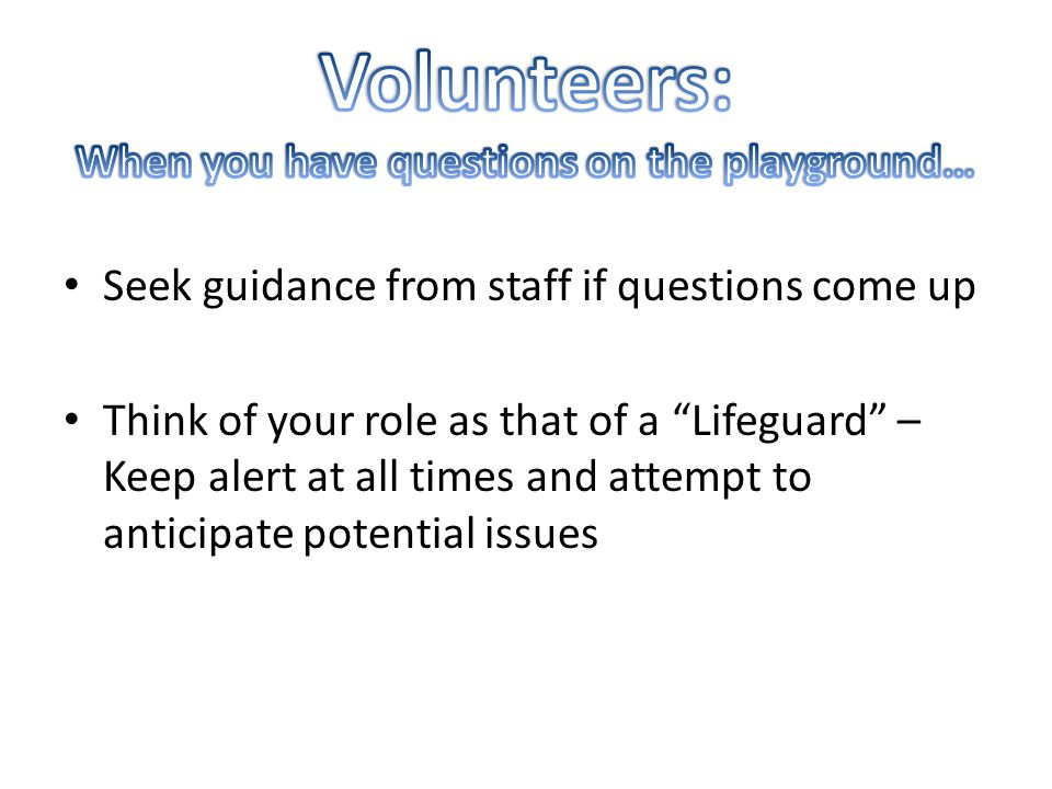 Seek guidance from staff if questions come up Think of your role as that of a Lifeguard – Keep alert at all times and attempt to anticipate potential issues