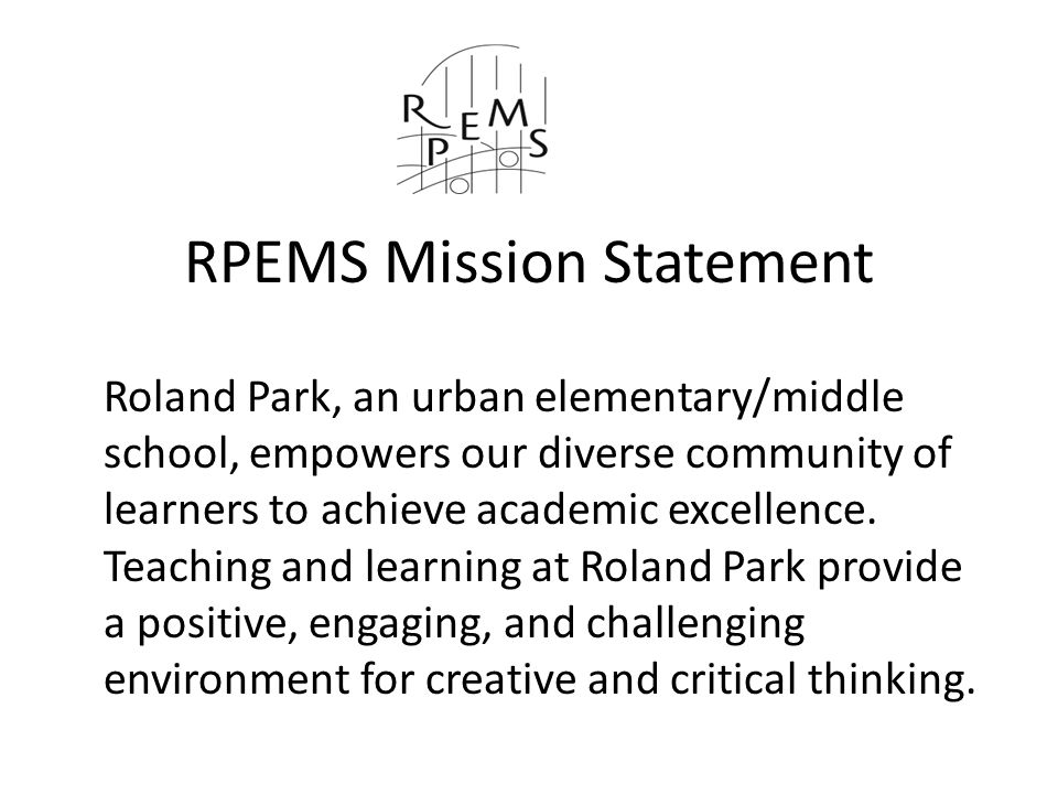 RPEMS Mission Statement Roland Park, an urban elementary/middle school, empowers our diverse community of learners to achieve academic excellence.
