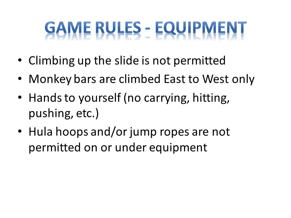 Climbing up the slide is not permitted Monkey bars are climbed East to West only Hands to yourself (no carrying, hitting, pushing, etc.) Hula hoops and/or jump ropes are not permitted on or under equipment