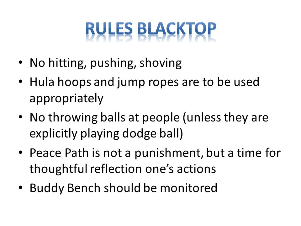 No hitting, pushing, shoving Hula hoops and jump ropes are to be used appropriately No throwing balls at people (unless they are explicitly playing dodge ball) Peace Path is not a punishment, but a time for thoughtful reflection one's actions Buddy Bench should be monitored