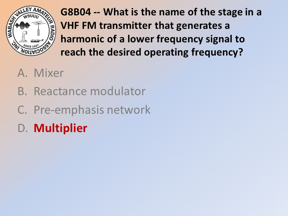 G8B04 -- What is the name of the stage in a VHF FM transmitter that generates a harmonic of a lower frequency signal to reach the desired operating frequency.