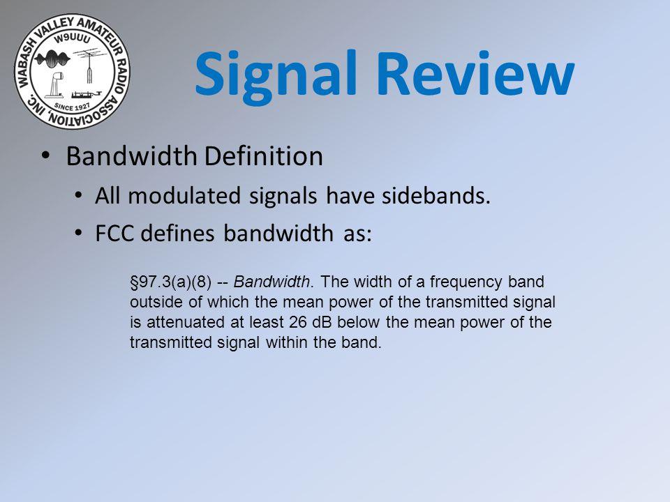 Bandwidth Definition Signal Review Type of SignalTypical Bandwidth AM Voice6 kHz Amateur Television6 MHz SSB Voice2 khz to 3 kHz Digital using SSB50 Hz to 3 kHz CW100 Hz to 300 Hz FM Voice10 kHz to 15 kHz