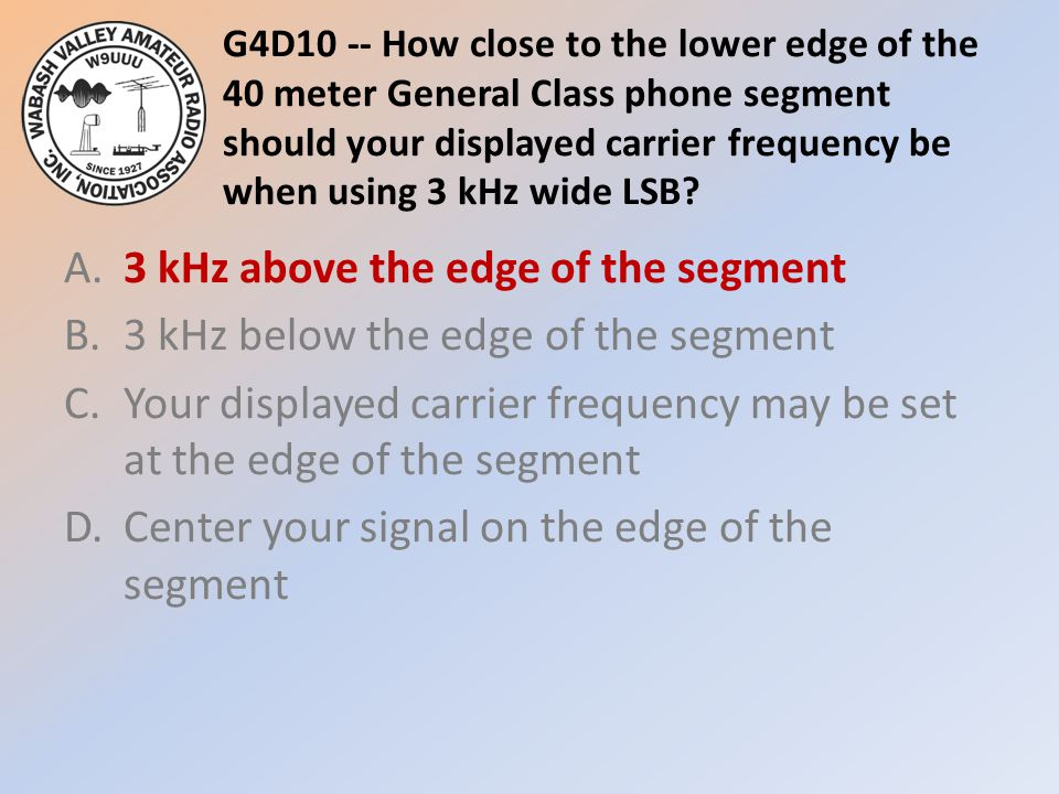 G4D10 -- How close to the lower edge of the 40 meter General Class phone segment should your displayed carrier frequency be when using 3 kHz wide LSB.