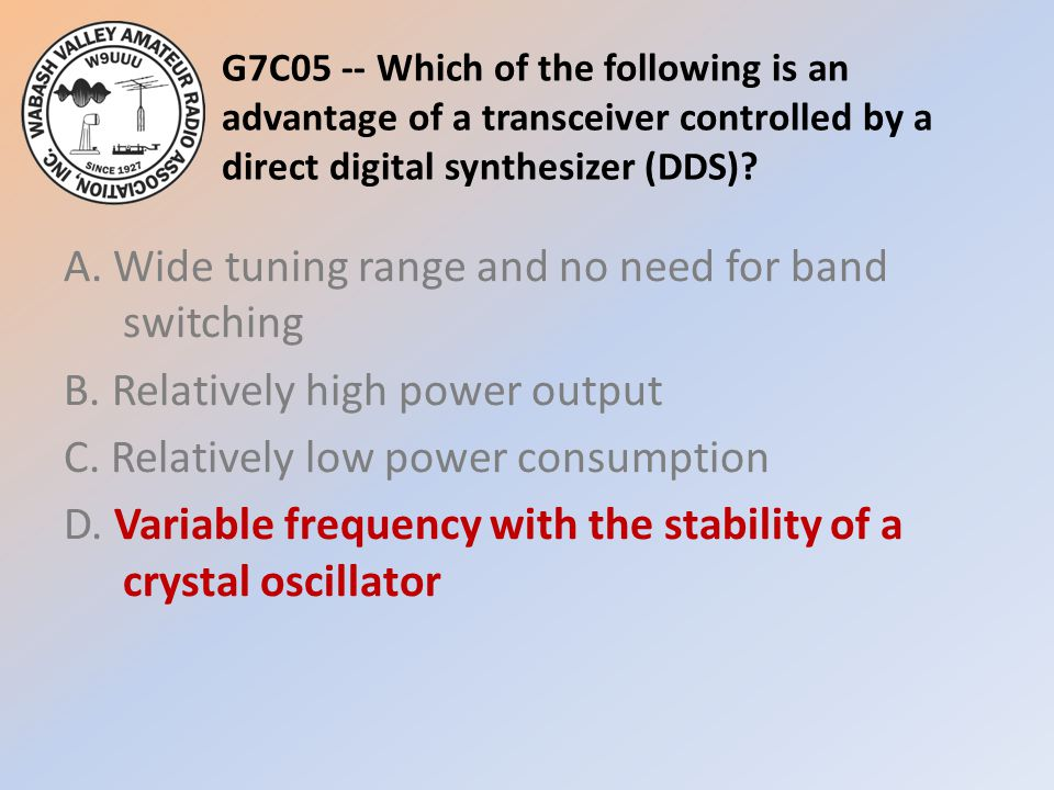 G7C05 -- Which of the following is an advantage of a transceiver controlled by a direct digital synthesizer (DDS).