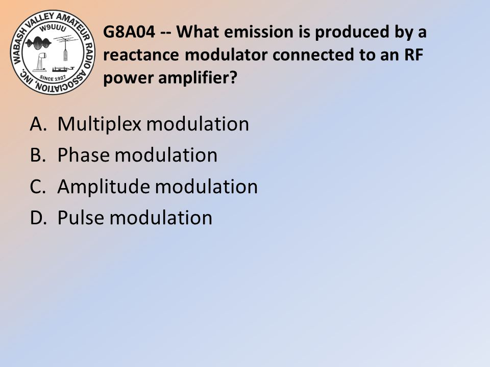 G8A04 -- What emission is produced by a reactance modulator connected to an RF power amplifier.