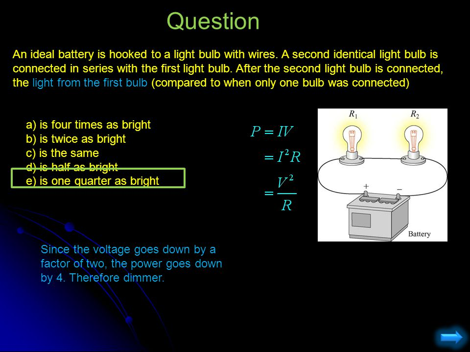An ideal battery is hooked to a light bulb with wires. A second identical light bulb is connected in series with the first light bulb. After the secon