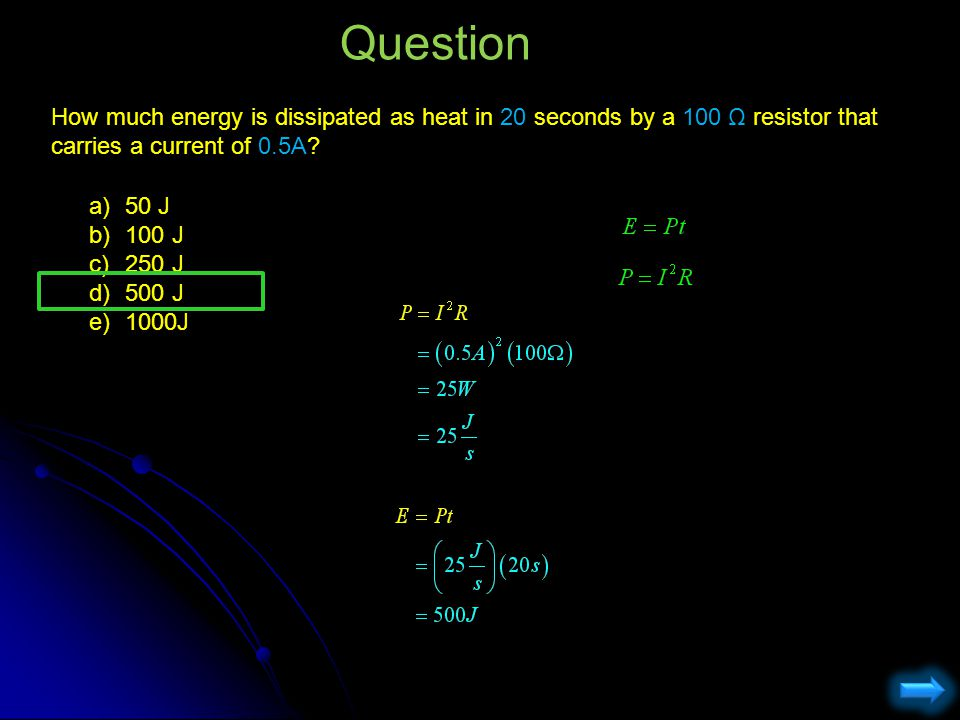 Question How much energy is dissipated as heat in 20 seconds by a 100 Ω resistor that carries a current of 0.5A? a)50 J b)100 J c)250 J d)500 J e)1000