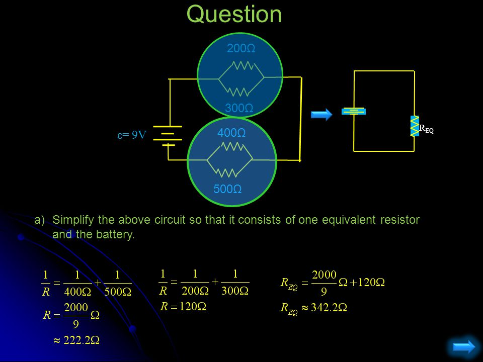 Question a)Simplify the above circuit so that it consists of one equivalent resistor and the battery. 200Ω ε= 9V 300Ω 400Ω 500Ω R EQ