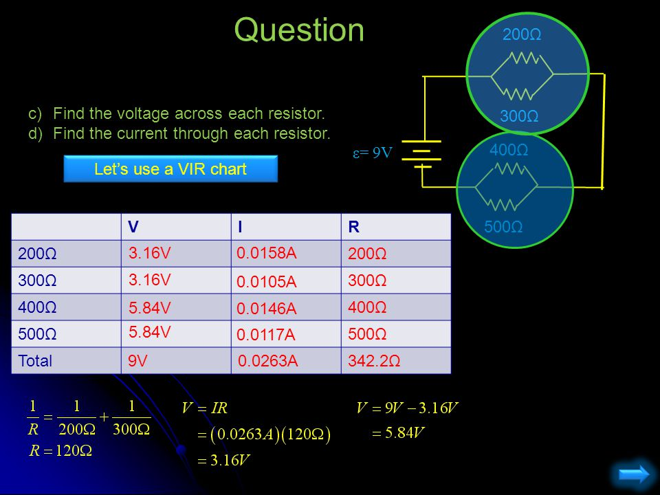 Question c)Find the voltage across each resistor. d)Find the current through each resistor. 200Ω ε= 9V 300Ω 400Ω 500Ω VIR 200Ω 300Ω 400Ω 500Ω Total9V0