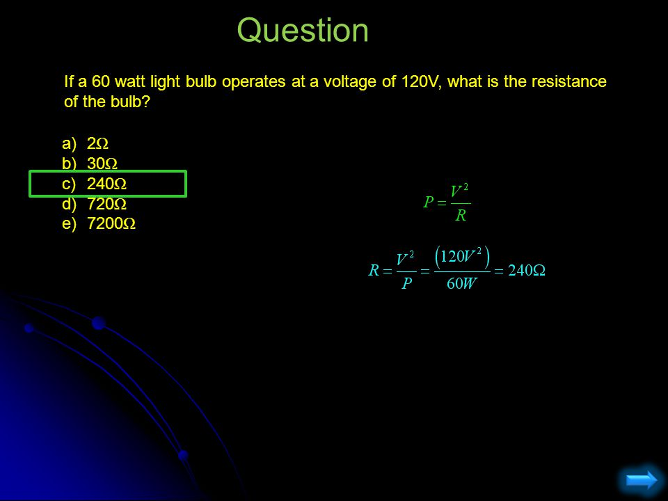 If a 60 watt light bulb operates at a voltage of 120V, what is the resistance of the bulb? Question a)2 Ω b)30 Ω c)240 Ω d)720 Ω e)7200 Ω