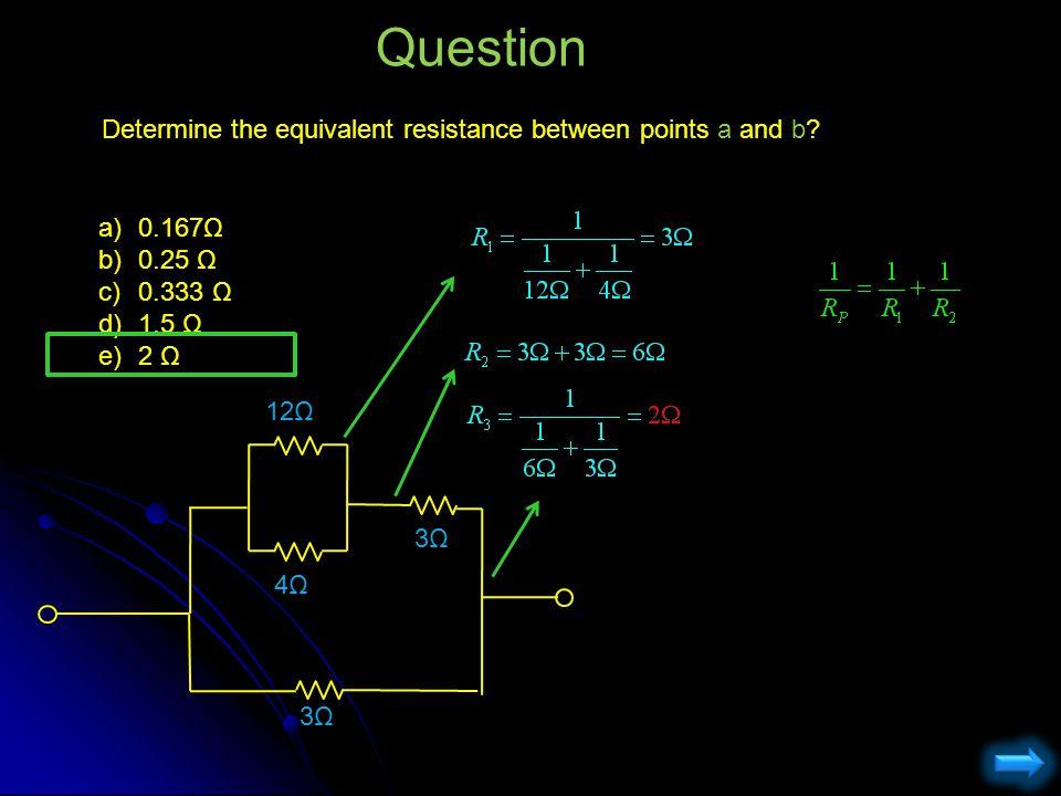 Determine the equivalent resistance between points a and b? Question a)0.167Ω b)0.25 Ω c)0.333 Ω d)1.5 Ω e)2 Ω 12Ω 4Ω4Ω 3Ω3Ω 3Ω3Ω
