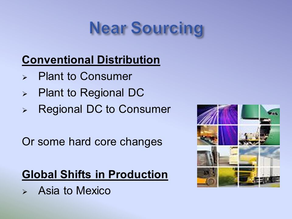 Conventional Distribution  Plant to Consumer  Plant to Regional DC  Regional DC to Consumer Or some hard core changes Global Shifts in Production  Asia to Mexico