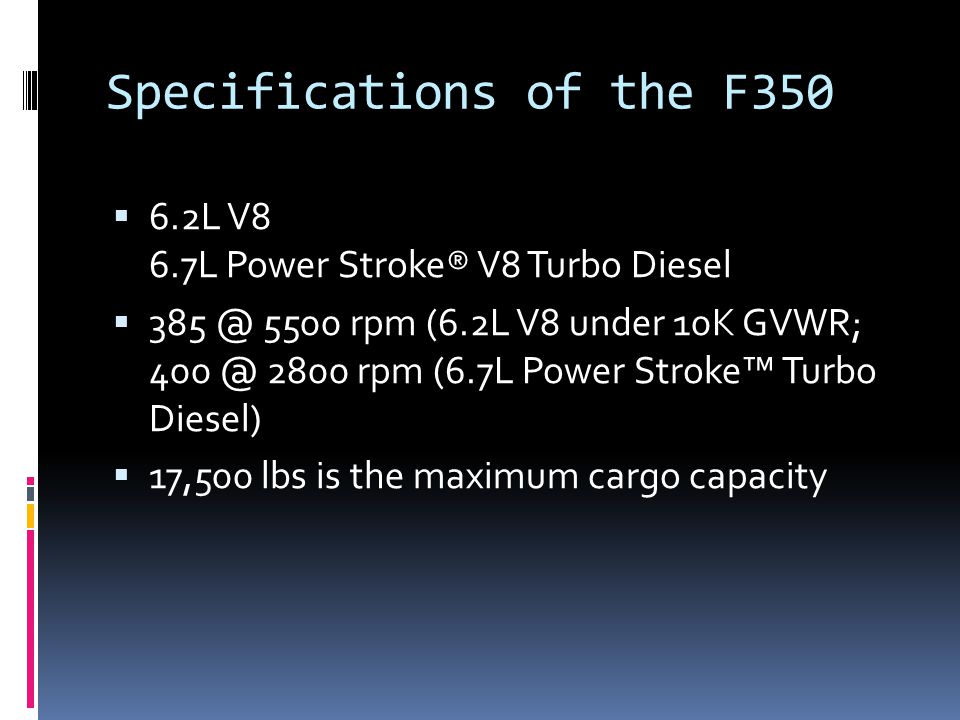 Specifications of the F350  6.2L V8 6.7L Power Stroke® V8 Turbo Diesel  385 @ 5500 rpm (6.2L V8 under 10K GVWR; 400 @ 2800 rpm (6.7L Power Stroke™ Turbo Diesel)  17,500 lbs is the maximum cargo capacity