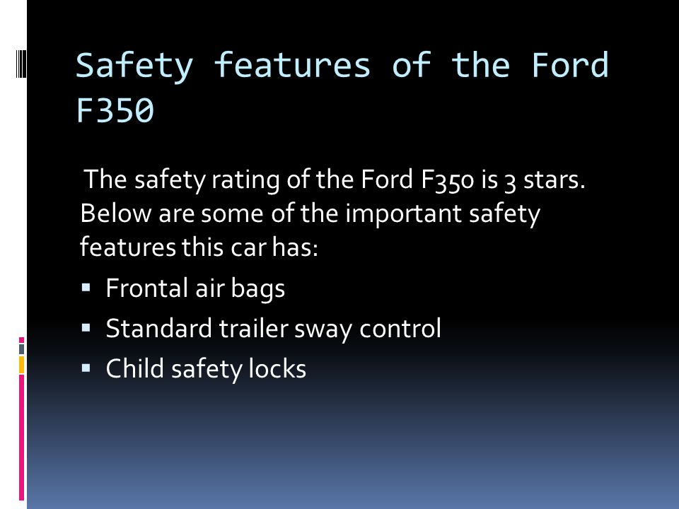 Safety features of the Ford F350 The safety rating of the Ford F350 is 3 stars.