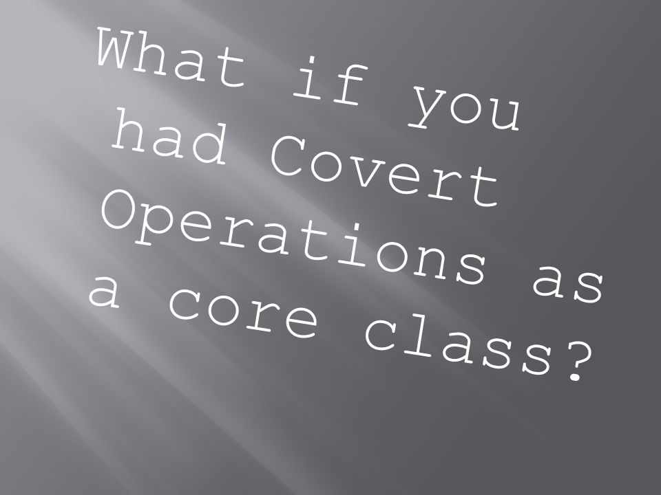 What if you had Covert Operations as a core class?