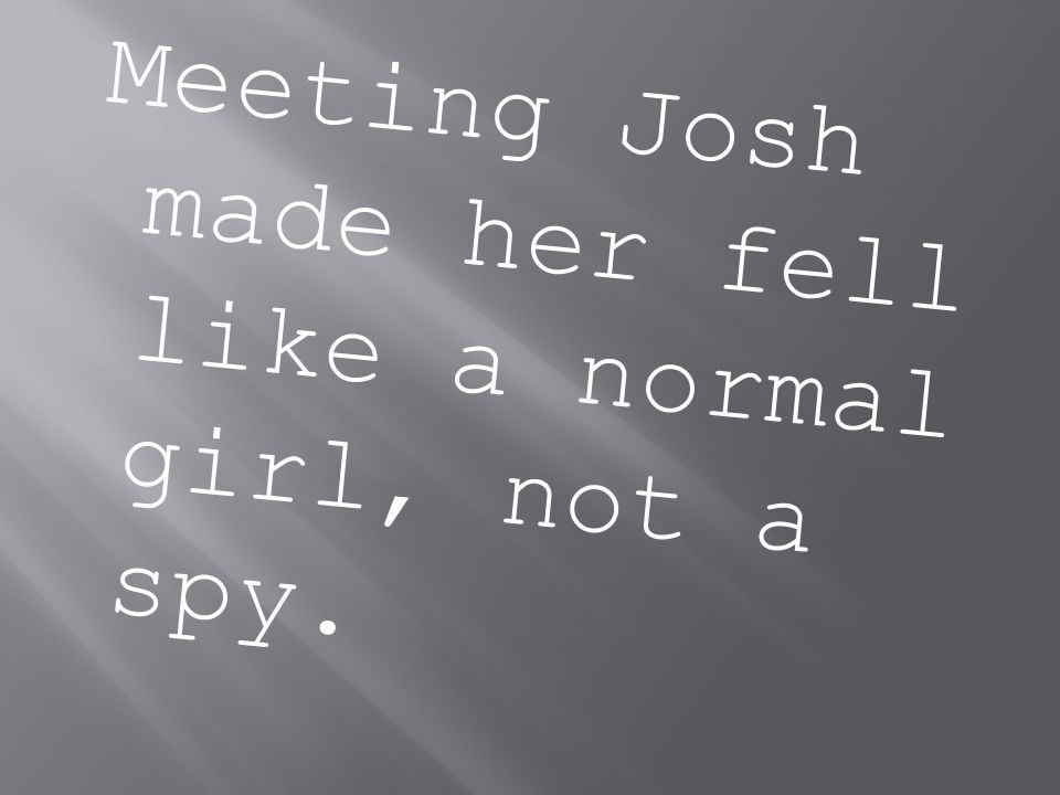 Meeting Josh made her fell like a normal girl, not a spy.