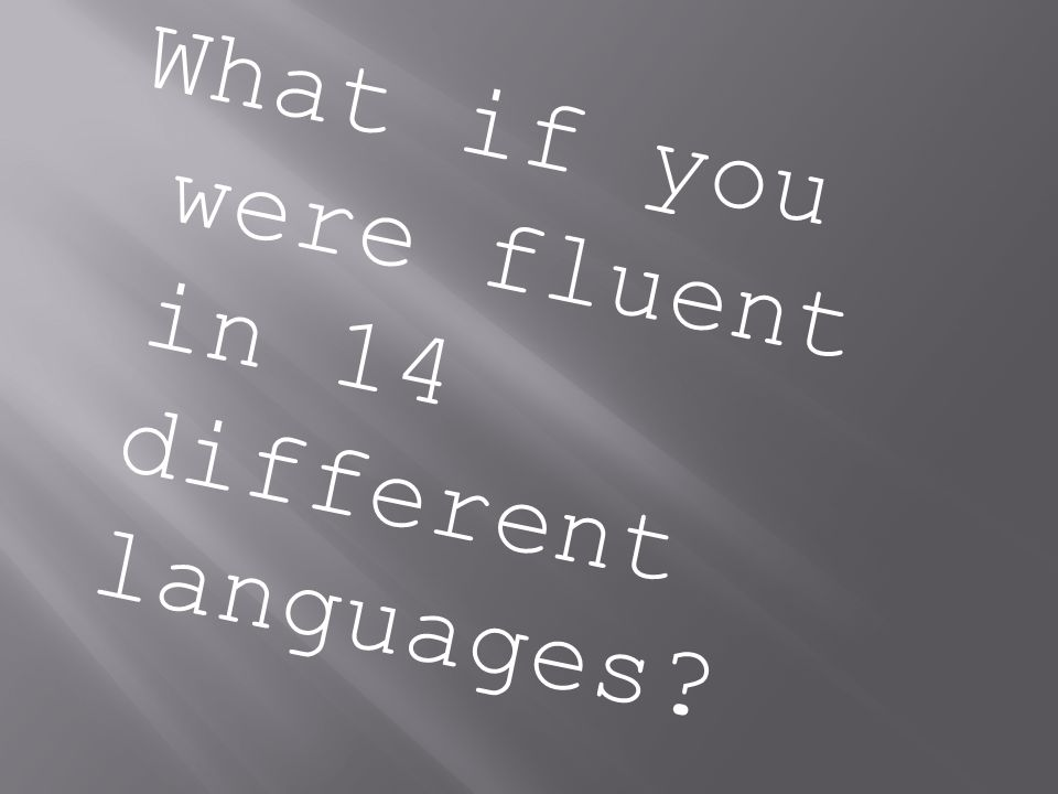 What if you were fluent in 14 different languages?