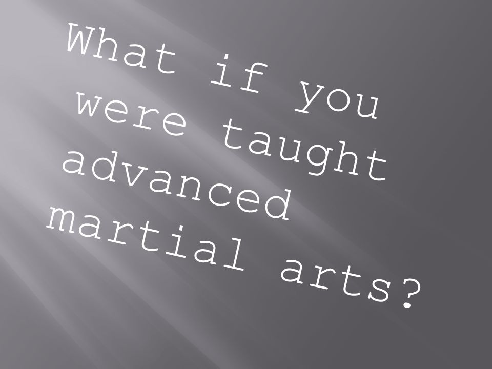 What if you were taught advanced martial arts?