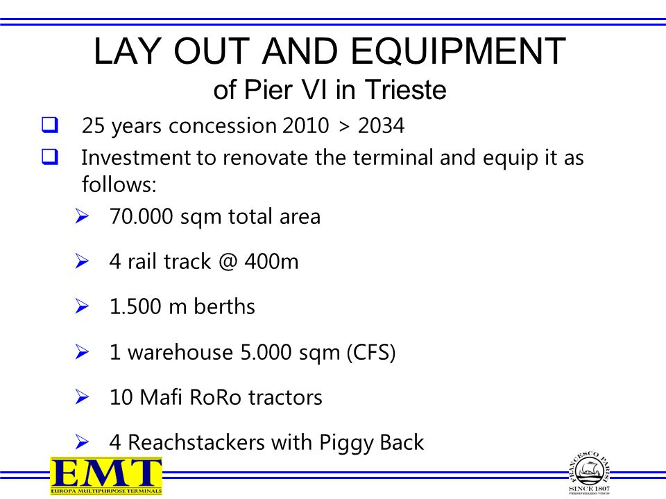 LAY OUT AND EQUIPMENT of Pier VI in Trieste  25 years concession 2010 > 2034  Investment to renovate the terminal and equip it as follows:  70.000 sqm total area  4 rail track @ 400m  1.500 m berths  1 warehouse 5.000 sqm (CFS)  10 Mafi RoRo tractors  4 Reachstackers with Piggy Back