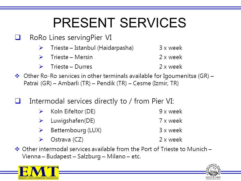 PRESENT SERVICES  RoRo Lines servingPier VI  Trieste – Istanbul (Haidarpasha)3 x week  Trieste – Mersin2 x week  Trieste – Durres2 x week  Other Ro-Ro services in other terminals available for Igoumenitsa (GR) – Patrai (GR) – Ambarli (TR) – Pendik (TR) – Cesme (Izmir, TR)  Intermodal services directly to / from Pier VI:  Koln Eifeltor (DE)9 x week  Luwigshafen(DE)7 x week  Bettembourg (LUX)3 x week  Ostrava (CZ)2 x week  Other intermodal services available from the Port of Trieste to Munich – Vienna – Budapest – Salzburg – Milano – etc.