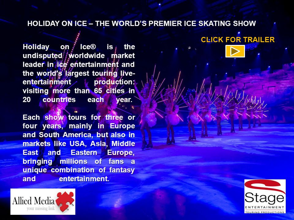 Holiday on Ice® is the undisputed worldwide market leader in ice entertainment and the world s largest touring live- entertainment production: visiting more than 65 cities in 20 countries each year.