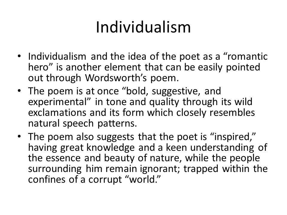 "Individualism Individualism and the idea of the poet as a ""romantic hero"" is another element that can be easily pointed out through Wordsworth's poem."