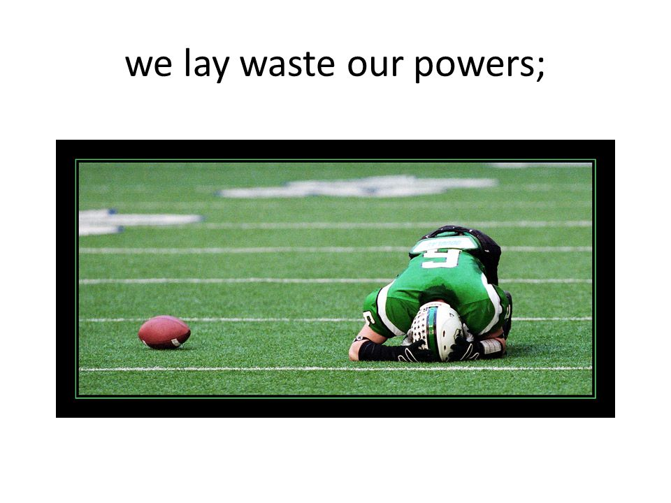 we lay waste our powers;