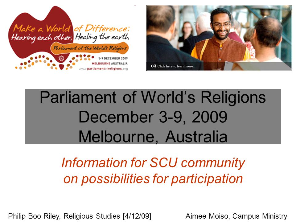Parliament of World's Religions December 3-9, 2009 Melbourne, Australia Information for SCU community on possibilities for participation Philip Boo Riley, Religious Studies [4/12/09]Aimee Moiso, Campus Ministry