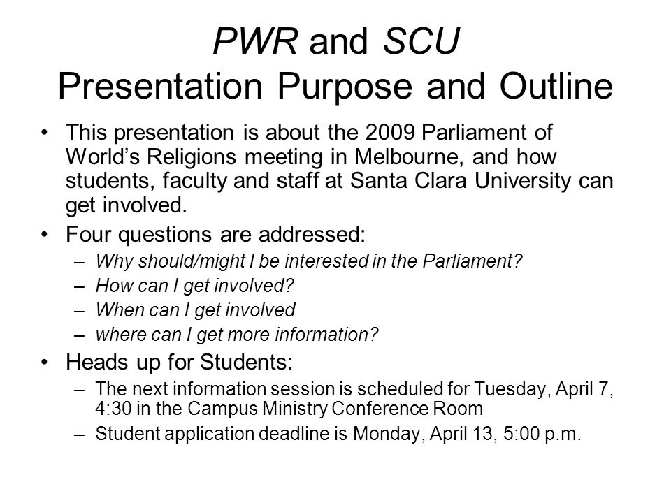 PWR and SCU Presentation Purpose and Outline This presentation is about the 2009 Parliament of World's Religions meeting in Melbourne, and how students, faculty and staff at Santa Clara University can get involved.