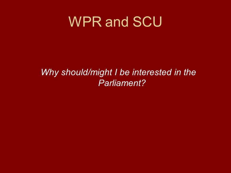 WPR and SCU Why should/might I be interested in the Parliament