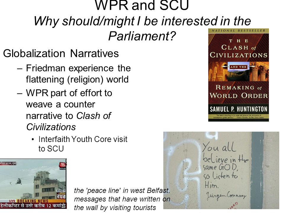 Globalization Narratives –Friedman experience the flattening (religion) world –WPR part of effort to weave a counter narrative to Clash of Civilizations Interfaith Youth Core visit to SCU the peace line in west Belfast.