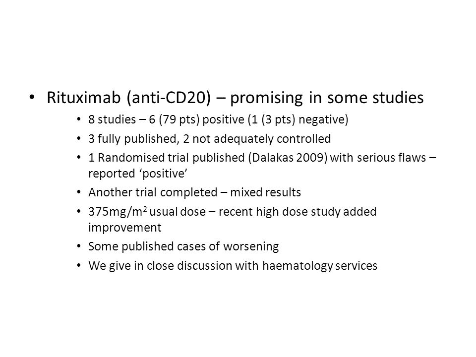 Rituximab (anti-CD20) – promising in some studies 8 studies – 6 (79 pts) positive (1 (3 pts) negative) 3 fully published, 2 not adequately controlled 1 Randomised trial published (Dalakas 2009) with serious flaws – reported 'positive' Another trial completed – mixed results 375mg/m 2 usual dose – recent high dose study added improvement Some published cases of worsening We give in close discussion with haematology services