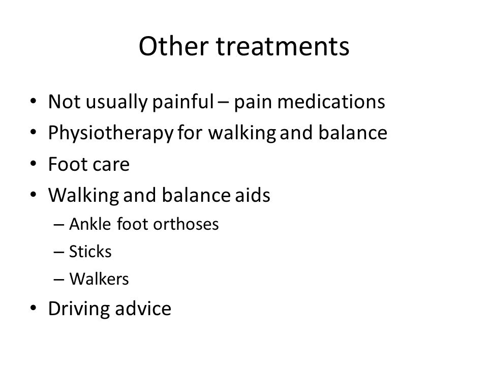 Other treatments Not usually painful – pain medications Physiotherapy for walking and balance Foot care Walking and balance aids – Ankle foot orthoses – Sticks – Walkers Driving advice