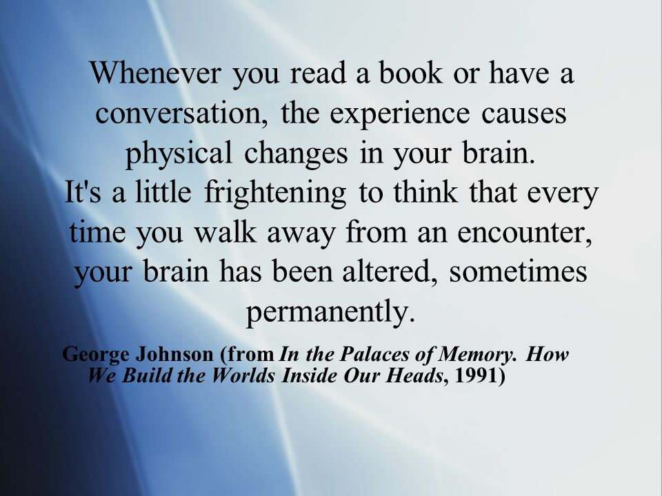 Whenever you read a book or have a conversation, the experience causes physical changes in your brain.